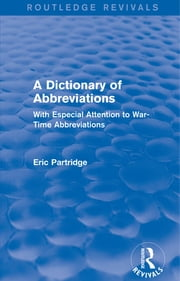 A Dictionary of Abbreviations - With Especial Attention to War-Time Abbreviations ebook by Eric Partridge