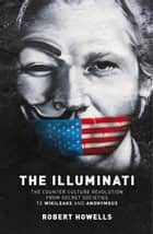 The Illuminati - The Counter Culture Revoultion from Secret Societies to Wikileaks and Anonymous ebook by Robert Howells