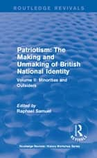 Routledge Revivals: Patriotism: The Making and Unmaking of British National Identity (1989) - Volume II: Minorities and Outsiders ebook by Raphael Samuel