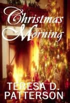 Christmas Morning ebook by Teresa D. Patterson