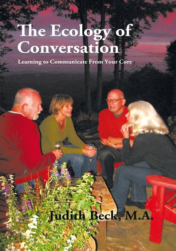 The Ecology of Conversation - Learning to Communicate from Your Core ebook by Judith Beck M.A.