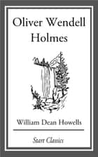 Oliver Wendell Holmes - From 'Literary Friends and Acquaintances' ebook by William Dean Howells