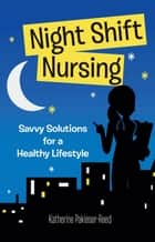 Night Shift Nursing: Savvy Solutions for a Healthy Lifestyle ebook by Katherine Pakieser-Reed