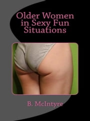 Older Women in Sexy Fun Situations ebook by B. McIntyre