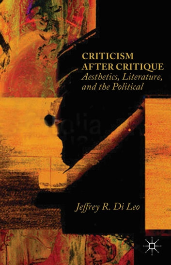 Criticism after Critique - Aesthetics, Literature, and the Political ebook by Jeffrey R. Di Leo