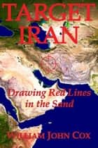 Target Iran: Drawing Red Lines in the Sand ebook by William John Cox