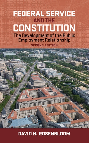 Federal Service and the Constitution - The Development of the Public Employment Relationship, Second Edition ebook by David H. Rosenbloom