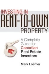 Investing in Rent-to-Own Property - A Complete Guide for Canadian Real Estate Investors ebook by Mark Loeffler