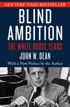 Blind Ambition - The White House Years ebook by John W. Dean