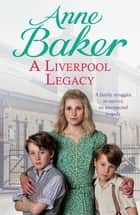 A Liverpool Legacy - An unexpected tragedy forces a family to fight for survival… ebook by Anne Baker