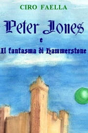 Peter Jones e il fantasma di Hammerstone ebook by Ciro Faella