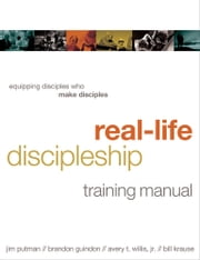 Real-Life Discipleship Training Manual - Equipping Disciples Who Make Disciples ebook by Jim Putman,Bill Krause,Avery Willis,Brandon Guindon