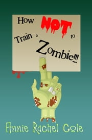 How NOT to Train a Zombie!!! ebook by Annie Rachel Cole