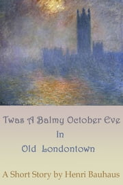 Twas A Balmy, October Eve In Old Londontown ebook by Henri Bauhaus