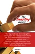 The Investing Basics - This Superb Guide To Investing Will Clearly Give You Some Excellent Points On Accurate Investment Information Including The Different Types Of Investment Options, Investment Tools, Types Of Bonds, Retirement Investment 101 And So Much More! ebook by Ruby J. White