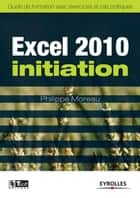 Excel 2010 - Initiation ebook by Philippe Moreau
