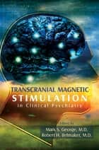 Transcranial Magnetic Stimulation in Clinical Psychiatry ebook by Mark S. George,Robert H. Belmaker