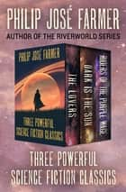 Three Powerful Science Fiction Classics - The Lovers, Dark Is the Sun, and Riders of the Purple Wage eBook by Philip José Farmer