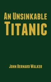 An Unsinkable Titanic ebook by John Bernard Walker