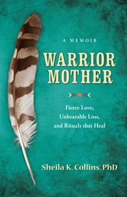 Warrior Mother - A Memoir of Fierce Love, Unbearable Loss, and Rituals that Hea ebook by Sheila K. Collins PhD