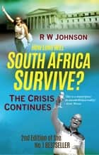 How Long will South Africa Survive? (2nd Edition) - The Crisis Continues ebook by Johnson RW