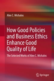 How Good Policies and Business Ethics Enhance Good Quality of Life - The Selected Works of Alex C. Michalos ebook by Alex C. Michalos
