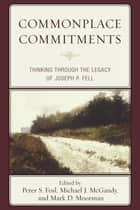 Commonplace Commitments - Thinking through the Legacy of Joseph P. Fell ebook by Peter S. Fosl, Michael J. McGandy, Mark D. Moorman,...
