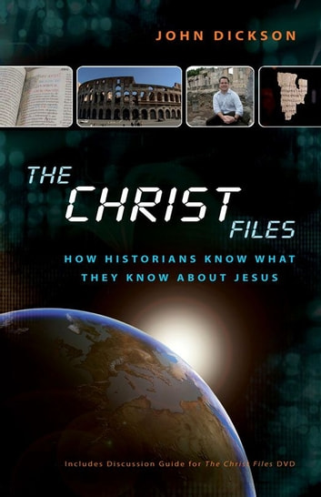 The Christ Files - How Historians Know What They Know about Jesus ebook by John Dickson