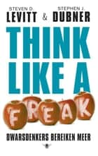 Think like a freak - dwarsdenkers bereiken meer ebook by Steven D. Levitt, Stephen J. Dubner