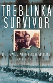 Treblinka Survivor - The Life and Death of Hershl Sperling ebook by Mark  S Smith