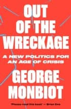 Out of the Wreckage - A New Politics for an Age of Crisis ebook by George Monbiot