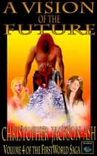 A Vision of the Future - FirstWorld Saga, #4 ebook by Christopher Jackson-Ash