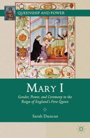 Mary I - Gender, Power, and Ceremony in the Reign of England's First Queen ebook by S. Duncan