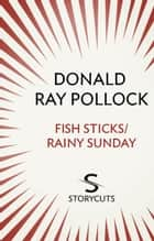 Fish Sticks / Rainy Sunday (Storycuts) ebook by Donald Ray Pollock