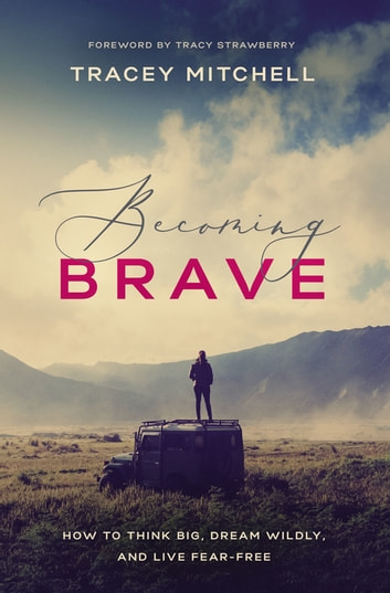 Becoming Brave - How to Think Big, Dream Wildly, and Live Fear-Free eBook by Tracey Mitchell