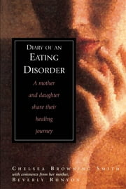 Diary of an Eating Disorder - A Mother and Daughter Share Their Healing Journey ebook by Chelsea Smith,Beverly Runyon