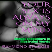 Your Sex is Always On My Mind - Sexual Encounters in illustrated Words audiobook by Raymond Sturgis