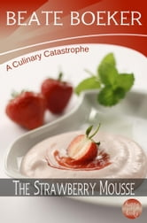 The Strawberry Mousse (A Culinary Catastrophe - #2) ebook by Beate Boeker