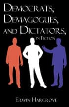 Democrats, Demagogues, and Dictators, in Fiction ebook by Erwin Hargrove