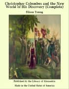 Christopher Columbus and the New World of His Discovery (Complete) ebook by Filson Young