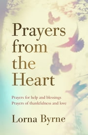 Prayers from the Heart - Prayers for help and blessings, prayers of thankfulness and love ebook by Lorna Byrne