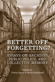 Better Off Forgetting? - Essays on Archives, Public Policy, and Collective Memory ebook by Cheryl Avery,Mona  Holmlund