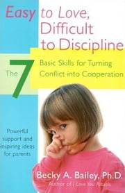 Easy To Love, Difficult To Discipline - The 7 Basic Skills For Turning Conflict ebook by Becky A. Bailey