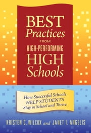 Best Practices from High-Performing High Schools - How Successful Schools Help Students Stay in School and Thrive ebook by Kristen C. Wilcox,Janet I. Angelis