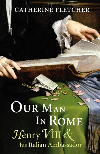 Our Man in Rome - Henry VIII and his Italian Ambassador ebook by Catherine Fletcher