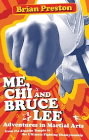 Me, Chi, and Bruce Lee - Adventures in Martial Arts from the Shaolin Temple to the Ultimate Fighting Championship ebook by Brian Preston