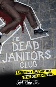 The Dead Janitors Club - Pathetically True Tales of a Crime Scene Cleanup King ebook by Jeff Klima