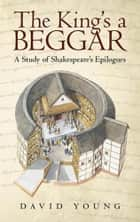 The King'S a Beggar - A Study of Shakespeare'S Epilogues eBook by David Young