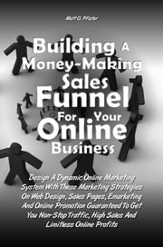 Building A Money-Making Sales Funnel For Your Online Business - Design A Dynamic Online Marketing System With These Marketing Strategies On Web Design, Sales Pages, Emarketing And Online Promotion Guaranteed To Get You Non-Stop Traffic, High Sales And Limitless Online Profits ebook by Matt O. Pfister