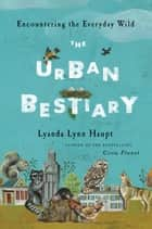 The Urban Bestiary - Encountering the Everyday Wild ebook by Lyanda Lynn Haupt